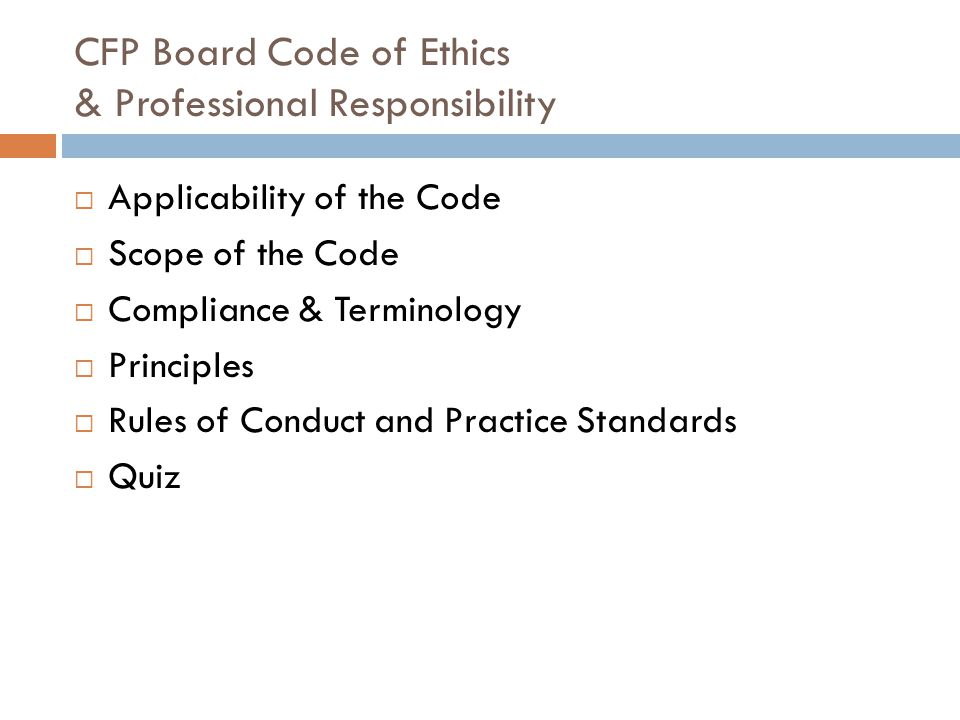 CFP Board Code of Ethics & Professional Responsibility  Applicability of the Code  Scope of the Code  Compliance & Terminology  Principles  Rules of Conduct and Practice Standards  Quiz