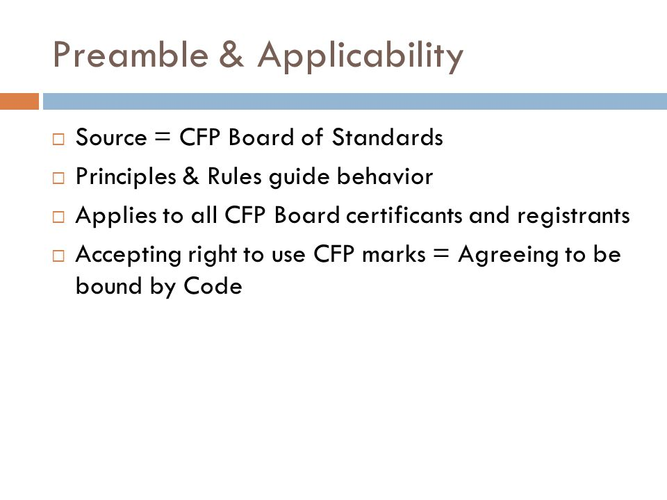 Preamble & Applicability  Source = CFP Board of Standards  Principles & Rules guide behavior  Applies to all CFP Board certificants and registrants  Accepting right to use CFP marks = Agreeing to be bound by Code