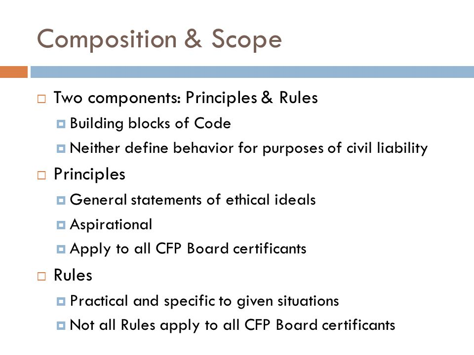 Composition & Scope  Two components: Principles & Rules  Building blocks of Code  Neither define behavior for purposes of civil liability  Principles  General statements of ethical ideals  Aspirational  Apply to all CFP Board certificants  Rules  Practical and specific to given situations  Not all Rules apply to all CFP Board certificants