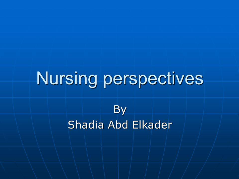 Nursing perspectives By Shadia Abd Elkader