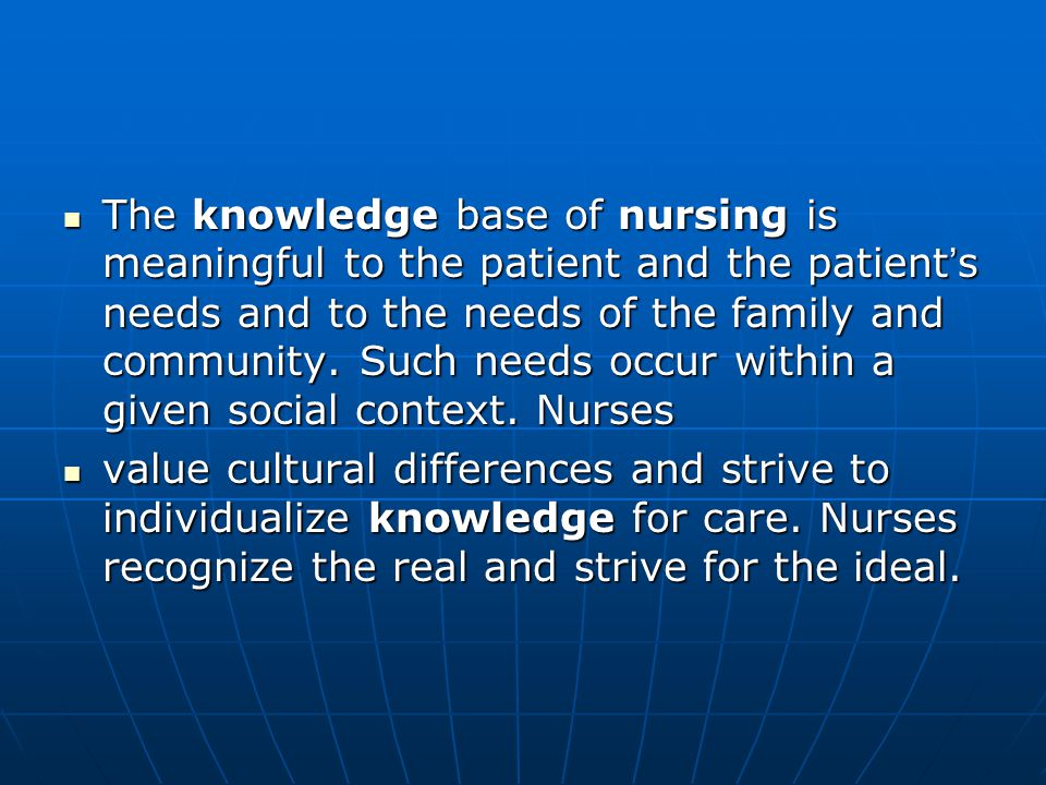 The knowledge base of nursing is meaningful to the patient and the patient ' s needs and to the needs of the family and community.