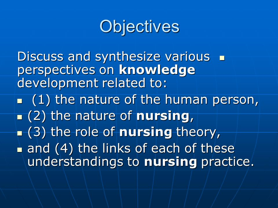 Objectives Discuss and synthesize various perspectives on knowledge development related to: Discuss and synthesize various perspectives on knowledge development related to: (1) the nature of the human person, (1) the nature of the human person, (2) the nature of nursing, (2) the nature of nursing, (3) the role of nursing theory, (3) the role of nursing theory, and (4) the links of each of these understandings to nursing practice.