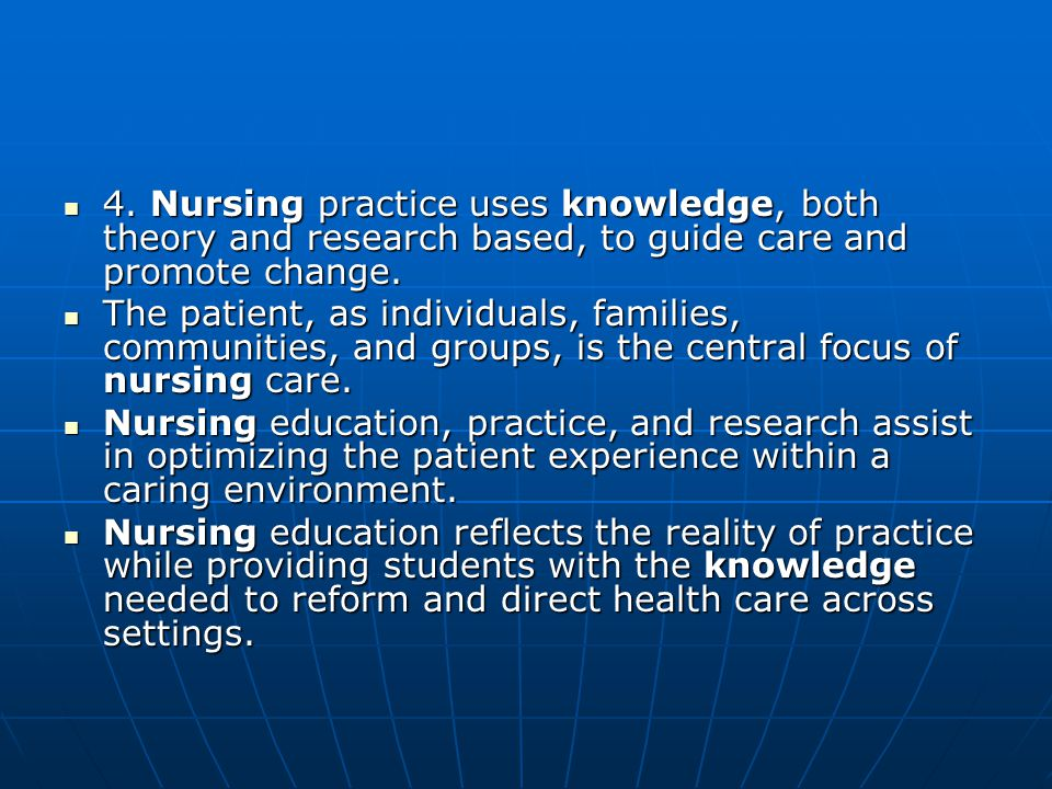 4. Nursing practice uses knowledge, both theory and research based, to guide care and promote change. 4. Nursing practice uses knowledge, both theory
