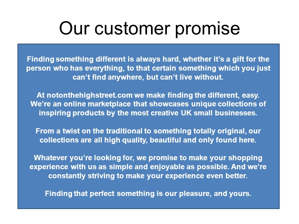 Our customer promise Finding something different is always hard, whether it's a gift for the person who has everything, to that certain something which you just can't find anywhere, but can't live without.
