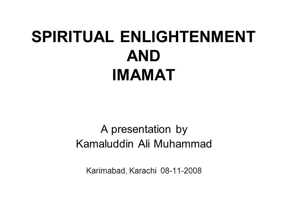 SPIRITUAL ENLIGHTENMENT AND IMAMAT A presentation by Kamaluddin Ali Muhammad Karimabad, Karachi 08-11-2008