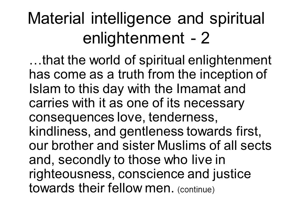 Material intelligence and spiritual enlightenment - 3 …These religious principles of Ismailism are well known to you for you have heard them from me and through your fathers and grandfathers and from my father and grandfather until I fear that by long familiarity with these teachings some of you forget the necessity of re-examination of your heart and religious experience .