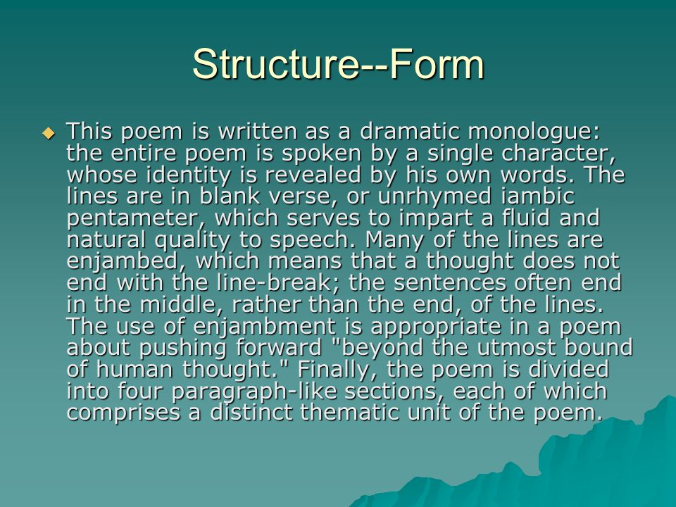 Structure--Form  This poem is written as a dramatic monologue: the entire poem is spoken by a single character, whose identity is revealed by his own words.