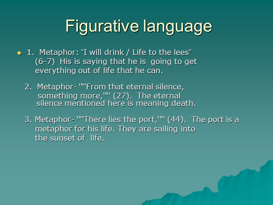 "Figurative language Figurative language  1. Metaphor: "" I will drink / Life to the lees "" (6-7) His is saying that he is going to get (6-7) His is sa"