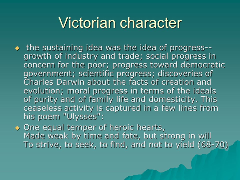 Victorian character  the sustaining idea was the idea of progress-- growth of industry and trade; social progress in concern for the poor; progress toward democratic government; scientific progress; discoveries of Charles Darwin about the facts of creation and evolution; moral progress in terms of the ideals of purity and of family life and domesticity.