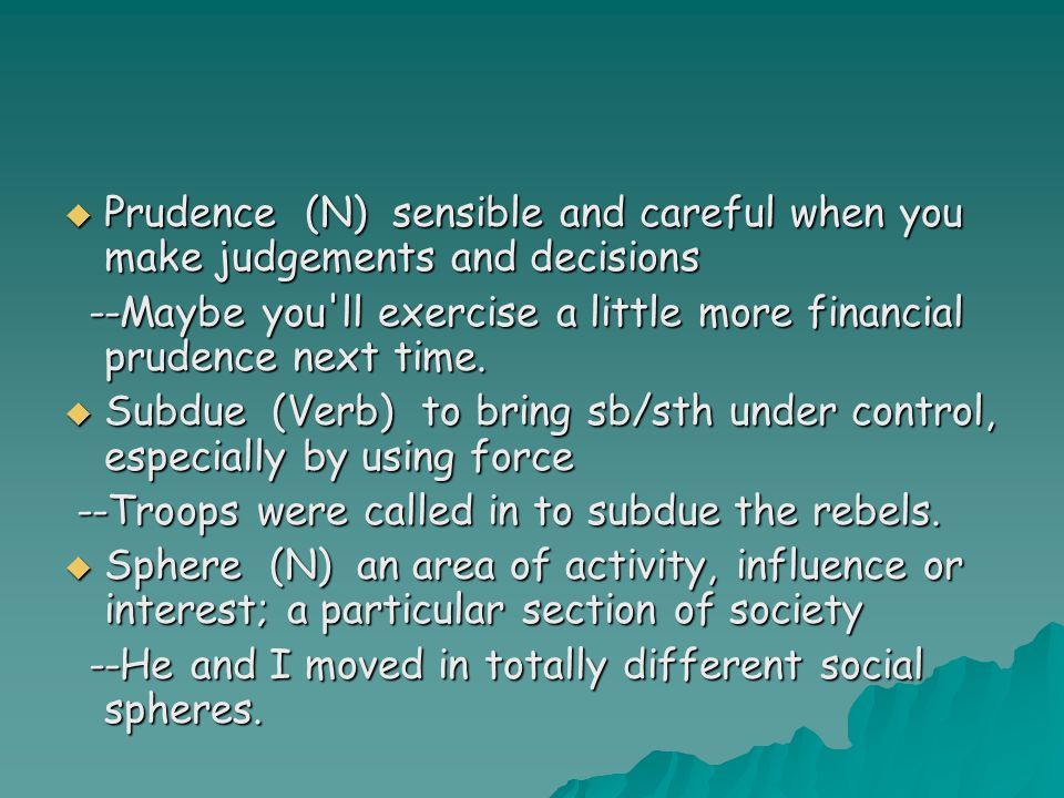  Prudence (N) sensible and careful when you make judgements and decisions --Maybe you ll exercise a little more financial prudence next time.