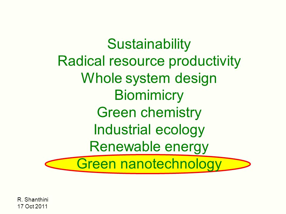 R. Shanthini 17 Oct 2011 Sustainability Radical resource productivity Whole system design Biomimicry Green chemistry Industrial ecology Renewable ener