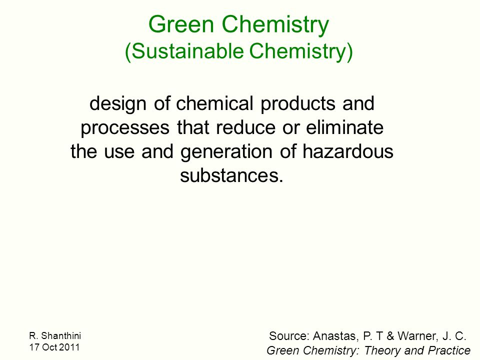 R. Shanthini 17 Oct 2011 design of chemical products and processes that reduce or eliminate the use and generation of hazardous substances. Green Chem