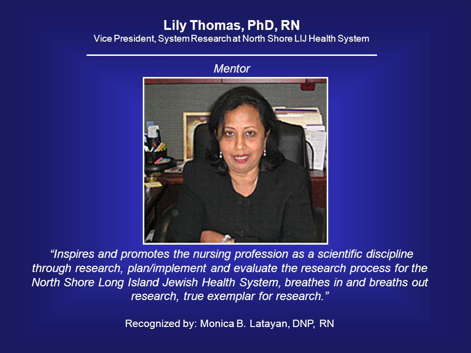 "Lily Thomas, PhD, RN Vice President, System Research at North Shore LIJ Health System ""Inspires and promotes the nursing profession as a scientific di"