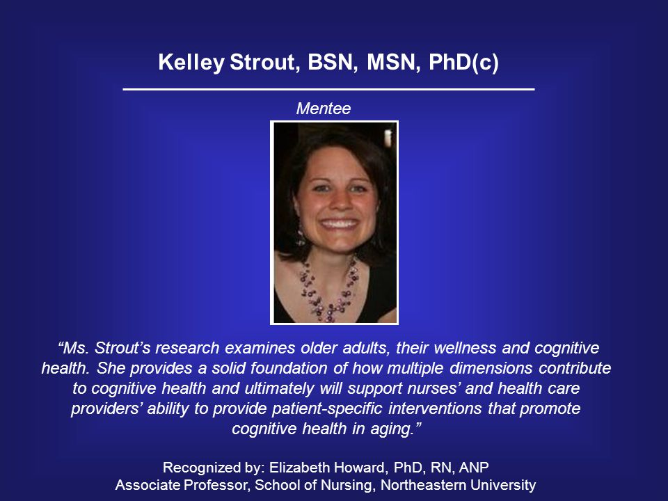 "Kelley Strout, BSN, MSN, PhD(c) ""Ms. Strout's research examines older adults, their wellness and cognitive health. She provides a solid foundation of"