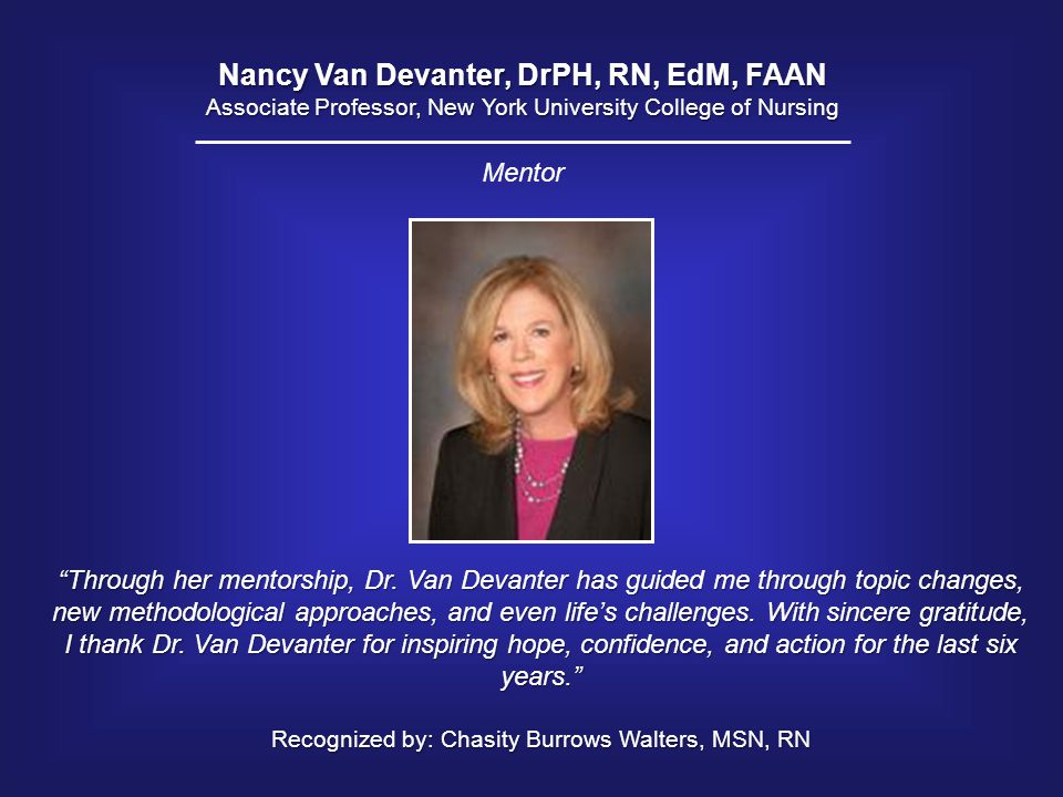 "Nancy Van Devanter, DrPH, RN, EdM, FAAN Associate Professor, New York University College of Nursing ""Through her mentorship, Dr. Van Devanter has guid"