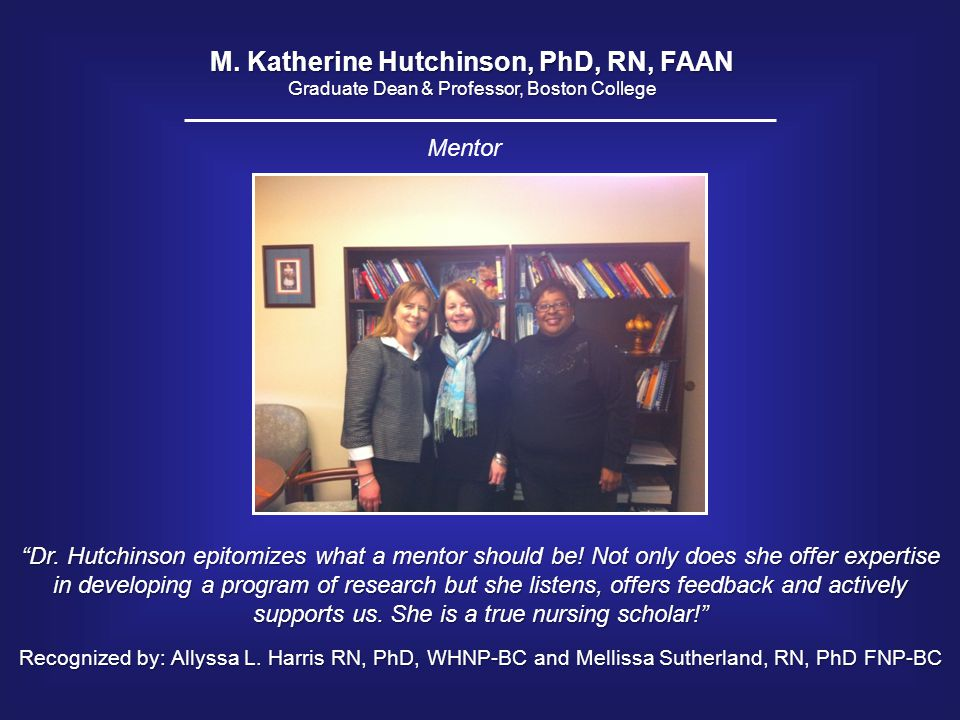 "M. Katherine Hutchinson, PhD, RN, FAAN Graduate Dean & Professor, Boston College ""Dr. Hutchinson epitomizes what a mentor should be! Not only does she"