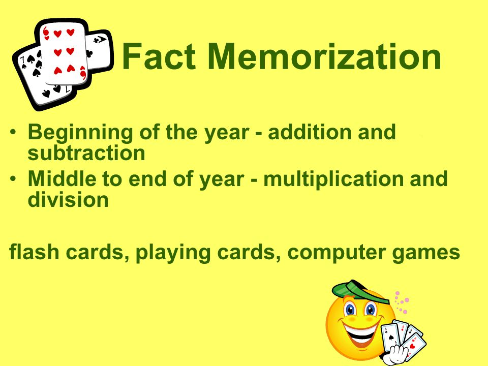 Fact Memorization Beginning of the year - addition and subtraction Middle to end of year - multiplication and division flash cards, playing cards, computer games