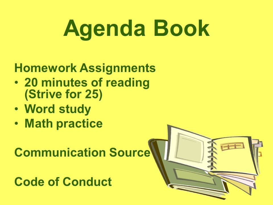 Agenda Book Homework Assignments 20 minutes of reading (Strive for 25) Word study Math practice Communication Source Code of Conduct