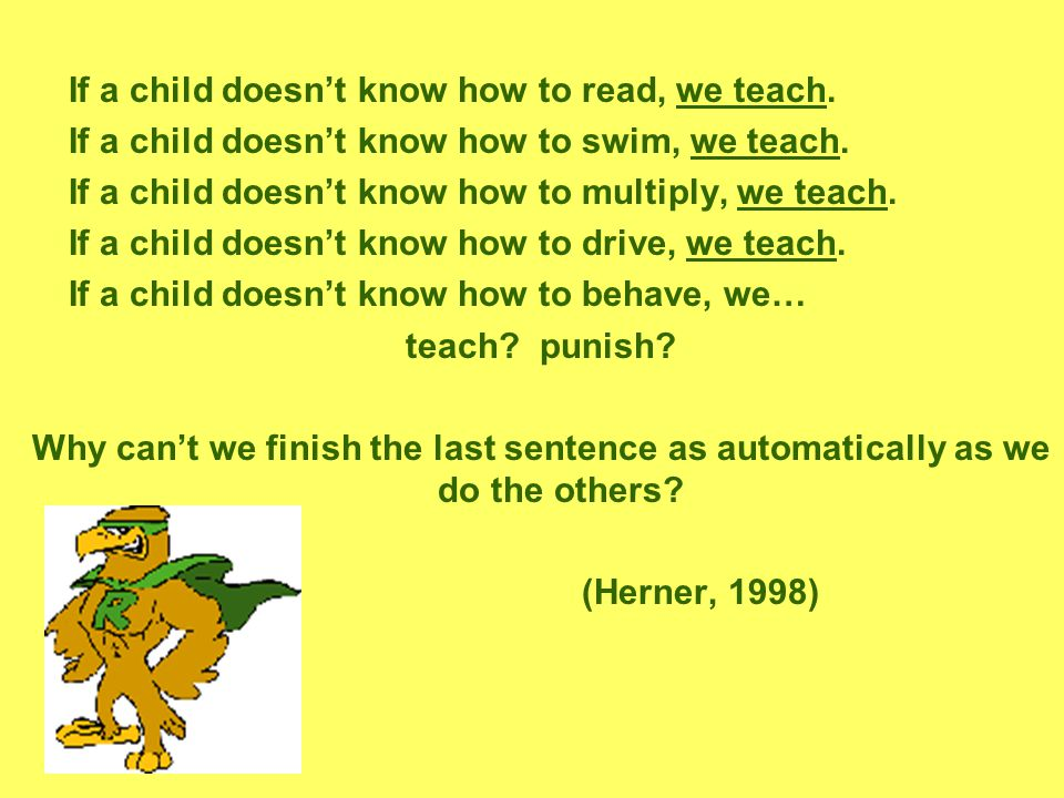 If a child doesn't know how to read, we teach. If a child doesn't know how to swim, we teach.