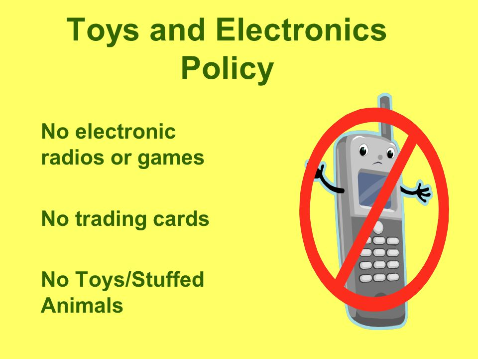 Toys and Electronics Policy No electronic radios or games No trading cards No Toys/Stuffed Animals