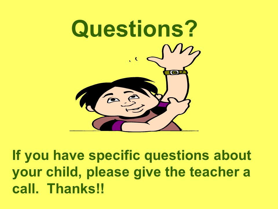 Questions. If you have specific questions about your child, please give the teacher a call.