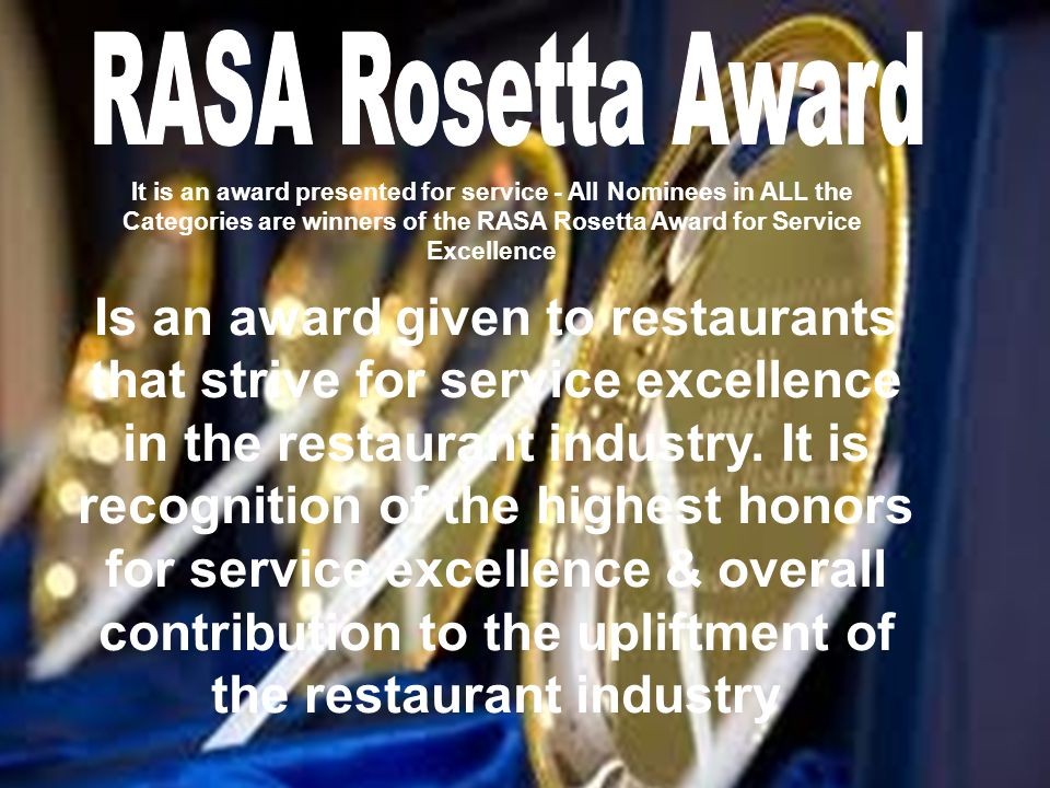 It is an award presented for service - All Nominees in ALL the Categories are winners of the RASA Rosetta Award for Service Excellence Is an award given to restaurants that strive for service excellence in the restaurant industry.