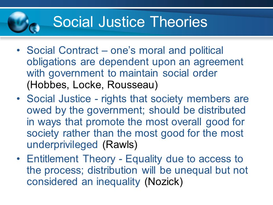 Social Justice Theories Social Contract – one's moral and political obligations are dependent upon an agreement with government to maintain social order (Hobbes, Locke, Rousseau) Social Justice - rights that society members are owed by the government; should be distributed in ways that promote the most overall good for society rather than the most good for the most underprivileged (Rawls) Entitlement Theory - Equality due to access to the process; distribution will be unequal but not considered an inequality (Nozick)