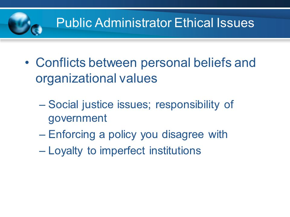 Public Administrator Ethical Issues Conflicts between personal beliefs and organizational values –Social justice issues; responsibility of government –Enforcing a policy you disagree with –Loyalty to imperfect institutions