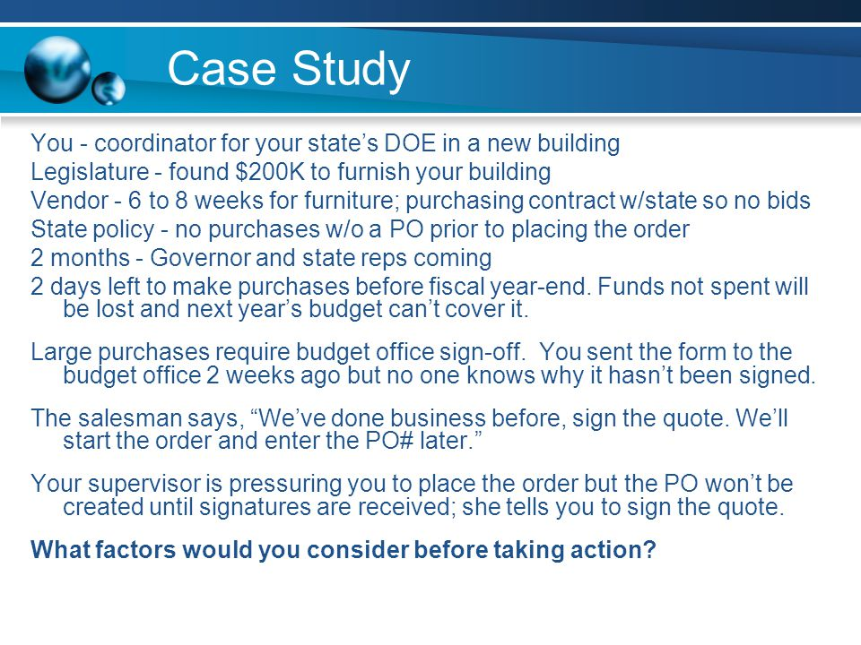 Case Study You - coordinator for your state's DOE in a new building Legislature - found $200K to furnish your building Vendor - 6 to 8 weeks for furniture; purchasing contract w/state so no bids State policy - no purchases w/o a PO prior to placing the order 2 months - Governor and state reps coming 2 days left to make purchases before fiscal year-end.