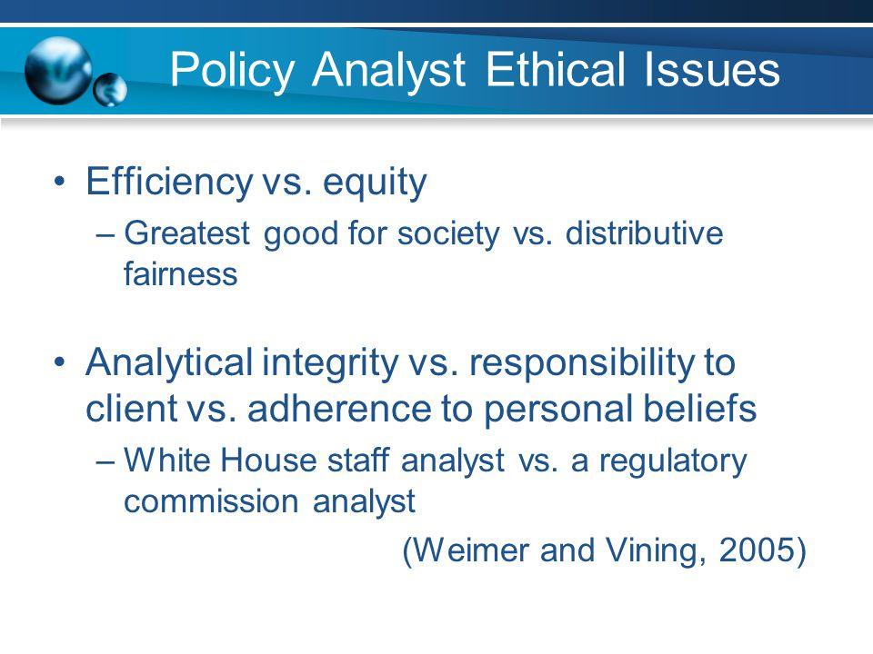 Policy Analyst Ethical Issues Efficiency vs. equity –Greatest good for society vs.