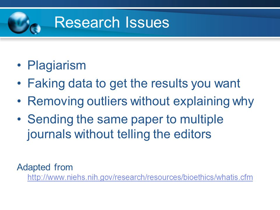 Research Issues Plagiarism Faking data to get the results you want Removing outliers without explaining why Sending the same paper to multiple journals without telling the editors Adapted from http://www.niehs.nih.gov/research/resources/bioethics/whatis.cfm http://www.niehs.nih.gov/research/resources/bioethics/whatis.cfm