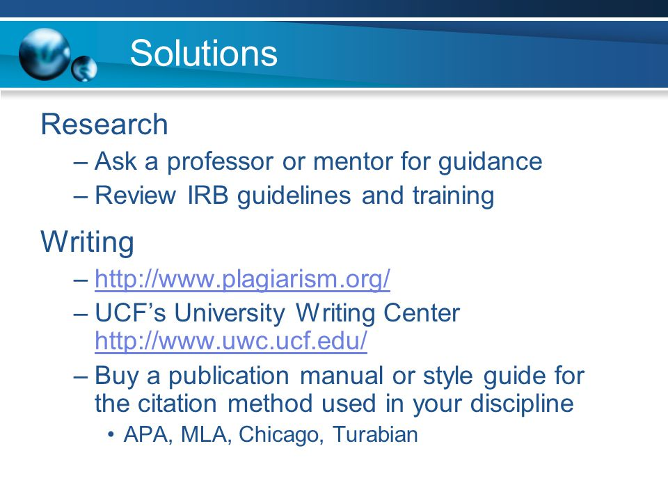 Solutions Research –Ask a professor or mentor for guidance –Review IRB guidelines and training Writing –http://www.plagiarism.org/http://www.plagiarism.org/ –UCF's University Writing Center http://www.uwc.ucf.edu/ http://www.uwc.ucf.edu/ –Buy a publication manual or style guide for the citation method used in your discipline APA, MLA, Chicago, Turabian