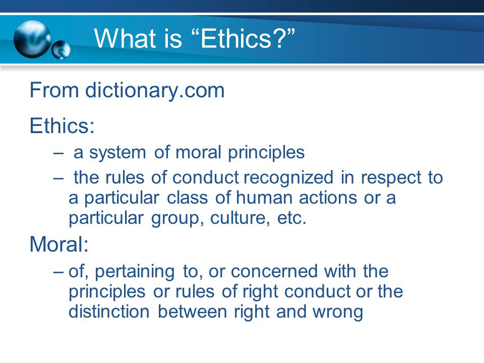 What is Ethics From dictionary.com Ethics: – a system of moral principles – the rules of conduct recognized in respect to a particular class of human actions or a particular group, culture, etc.