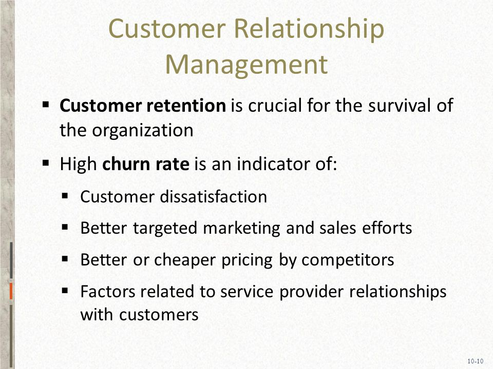 10-10 Customer Relationship Management  Customer retention is crucial for the survival of the organization  High churn rate is an indicator of:  Customer dissatisfaction  Better targeted marketing and sales efforts  Better or cheaper pricing by competitors  Factors related to service provider relationships with customers