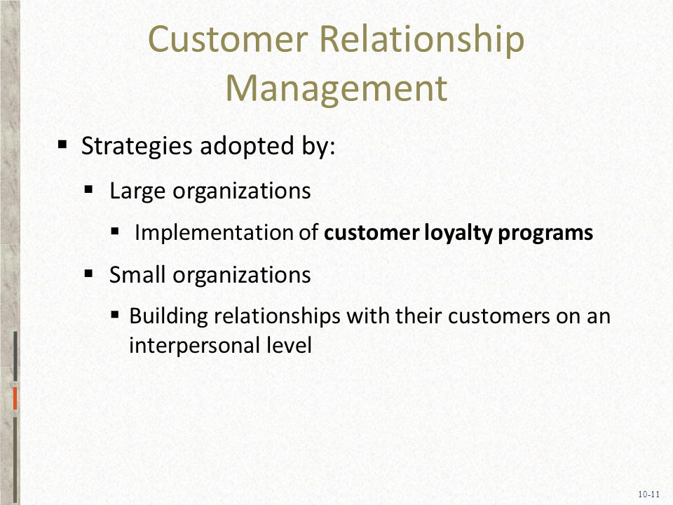 10-11 Customer Relationship Management  Strategies adopted by:  Large organizations  Implementation of customer loyalty programs  Small organizations  Building relationships with their customers on an interpersonal level