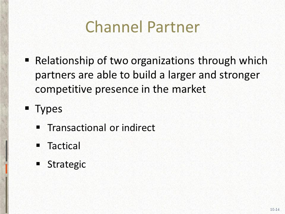 10-14 Channel Partner  Relationship of two organizations through which partners are able to build a larger and stronger competitive presence in the market  Types  Transactional or indirect  Tactical  Strategic