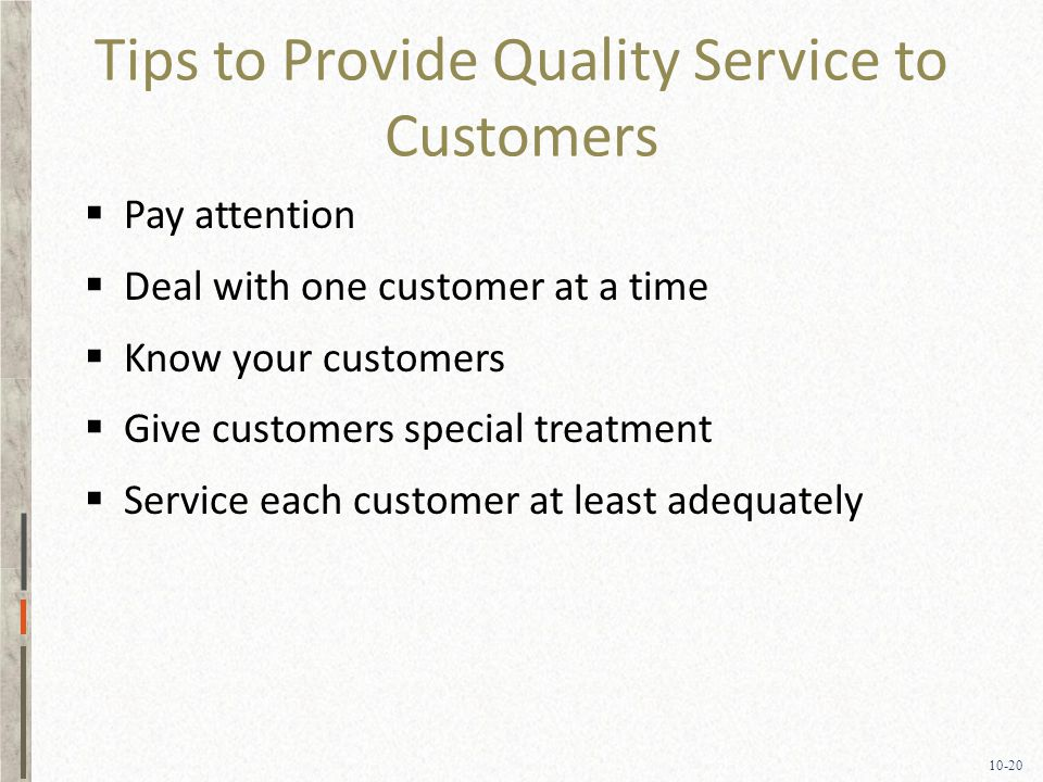 10-20 Tips to Provide Quality Service to Customers  Pay attention  Deal with one customer at a time  Know your customers  Give customers special treatment  Service each customer at least adequately
