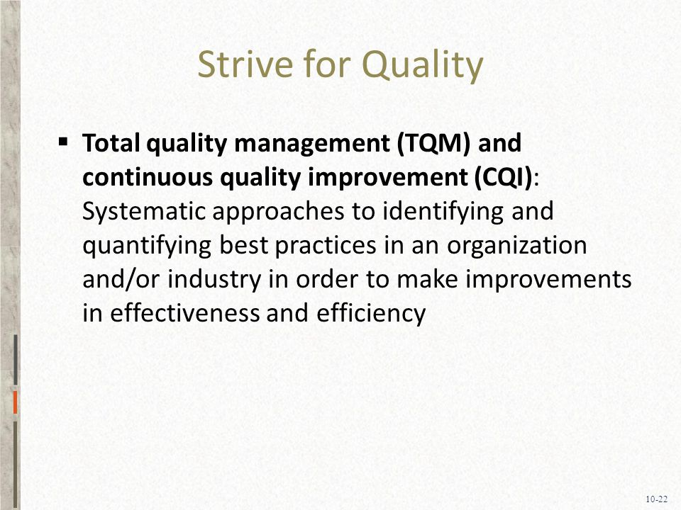 10-22 Strive for Quality  Total quality management (TQM) and continuous quality improvement (CQI): Systematic approaches to identifying and quantifying best practices in an organization and/or industry in order to make improvements in effectiveness and efficiency