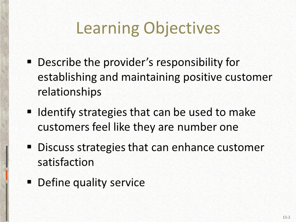 10-3 Learning Objectives  Describe the provider's responsibility for establishing and maintaining positive customer relationships  Identify strategies that can be used to make customers feel like they are number one  Discuss strategies that can enhance customer satisfaction  Define quality service