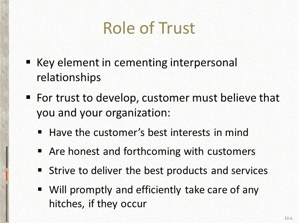 10-4 Role of Trust  Key element in cementing interpersonal relationships  For trust to develop, customer must believe that you and your organization:  Have the customer's best interests in mind  Are honest and forthcoming with customers  Strive to deliver the best products and services  Will promptly and efficiently take care of any hitches, if they occur