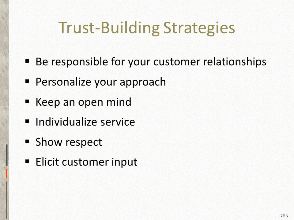 10-6 Trust-Building Strategies  Be responsible for your customer relationships  Personalize your approach  Keep an open mind  Individualize service  Show respect  Elicit customer input