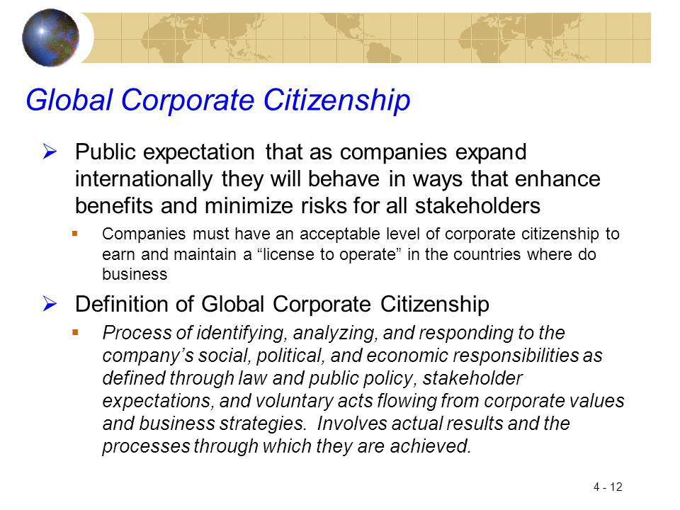 4 - 12 Global Corporate Citizenship  Public expectation that as companies expand internationally they will behave in ways that enhance benefits and minimize risks for all stakeholders  Companies must have an acceptable level of corporate citizenship to earn and maintain a license to operate in the countries where do business  Definition of Global Corporate Citizenship  Process of identifying, analyzing, and responding to the company's social, political, and economic responsibilities as defined through law and public policy, stakeholder expectations, and voluntary acts flowing from corporate values and business strategies.