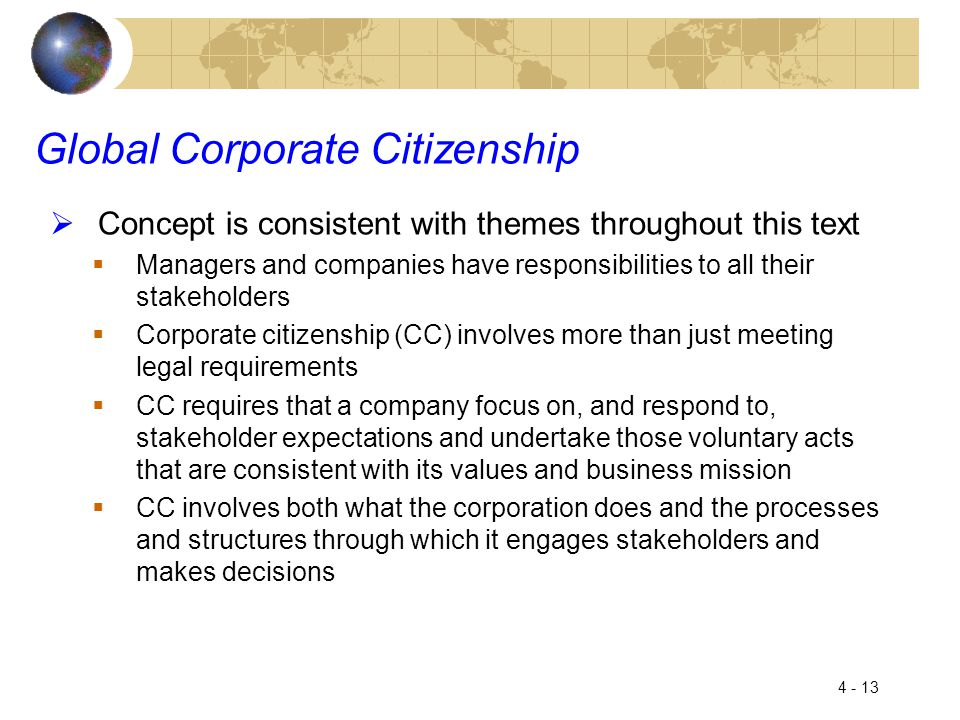 4 - 13 Global Corporate Citizenship  Concept is consistent with themes throughout this text  Managers and companies have responsibilities to all their stakeholders  Corporate citizenship (CC) involves more than just meeting legal requirements  CC requires that a company focus on, and respond to, stakeholder expectations and undertake those voluntary acts that are consistent with its values and business mission  CC involves both what the corporation does and the processes and structures through which it engages stakeholders and makes decisions