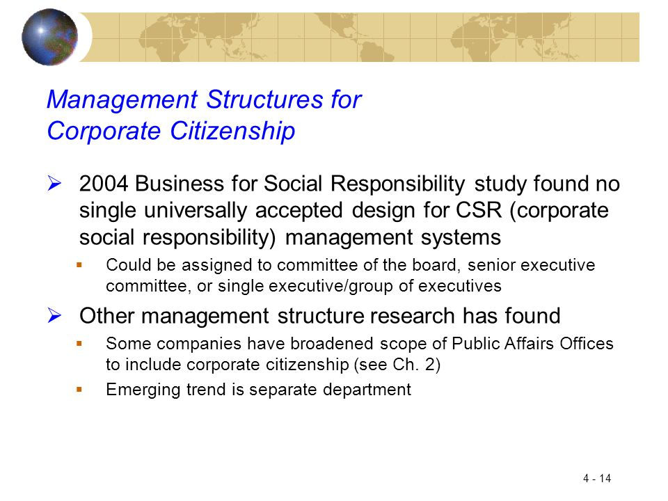 4 - 14 Management Structures for Corporate Citizenship  2004 Business for Social Responsibility study found no single universally accepted design for CSR (corporate social responsibility) management systems  Could be assigned to committee of the board, senior executive committee, or single executive/group of executives  Other management structure research has found  Some companies have broadened scope of Public Affairs Offices to include corporate citizenship (see Ch.