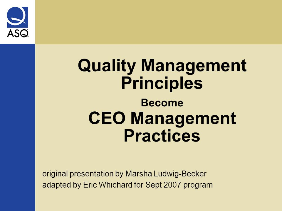 Quality Management Principles Become CEO Management Practices original presentation by Marsha Ludwig-Becker adapted by Eric Whichard for Sept 2007 program