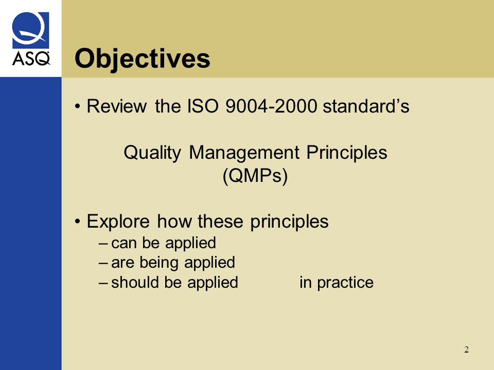 2 Objectives Review the ISO 9004-2000 standard's Quality Management Principles (QMPs) Explore how these principles –can be applied –are being applied –should be applied in practice