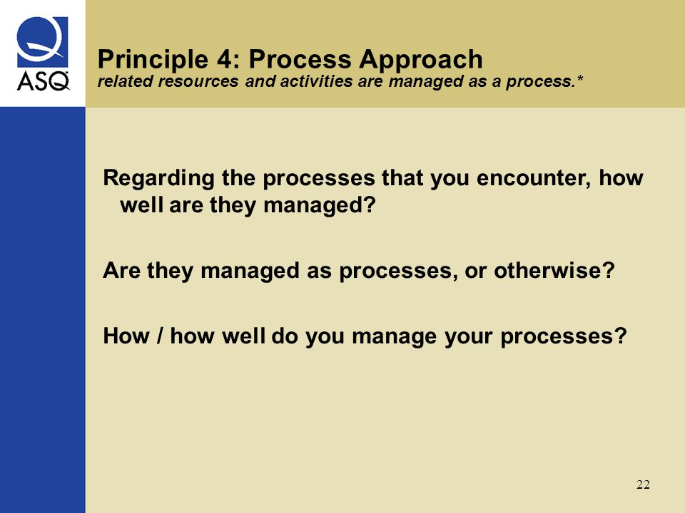 22 Principle 4: Process Approach related resources and activities are managed as a process.* Regarding the processes that you encounter, how well are they managed.