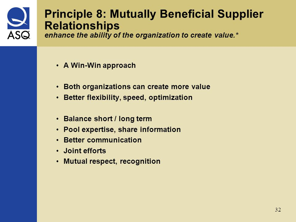 32 Principle 8: Mutually Beneficial Supplier Relationships enhance the ability of the organization to create value.* A Win-Win approach Both organizations can create more value Better flexibility, speed, optimization Balance short / long term Pool expertise, share information Better communication Joint efforts Mutual respect, recognition