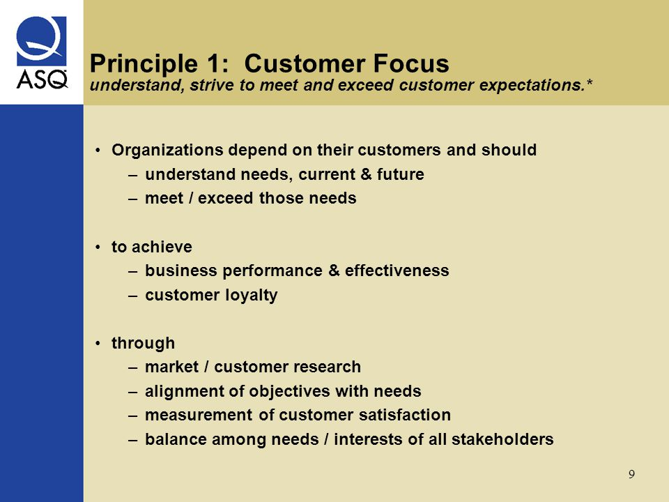 9 Principle 1: Customer Focus understand, strive to meet and exceed customer expectations.* Organizations depend on their customers and should –understand needs, current & future –meet / exceed those needs to achieve –business performance & effectiveness –customer loyalty through –market / customer research –alignment of objectives with needs –measurement of customer satisfaction –balance among needs / interests of all stakeholders