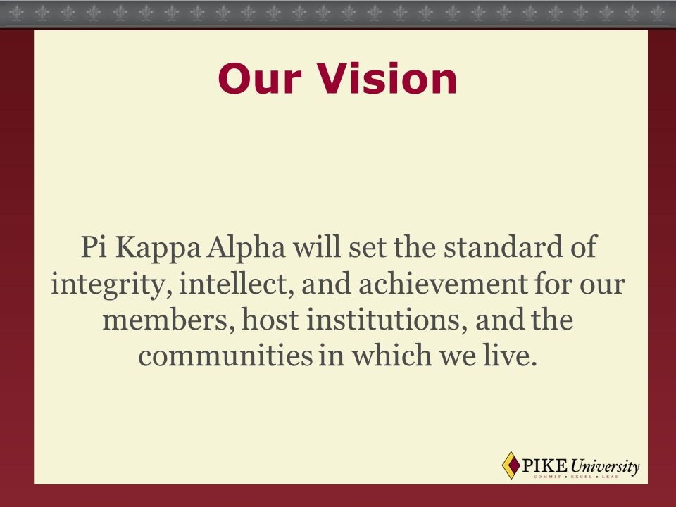 Our Vision Pi Kappa Alpha will set the standard of integrity, intellect, and achievement for our members, host institutions, and the communities in wh